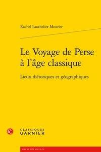 Rachel Lauthelier-Mourier - Le voyage de Perse à l'âge classique - Lieux rhétoriques et géographiques.