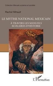 Rachel Mihault - Le mythe national mexicain - A travers les manuels scolaires d'histoire.