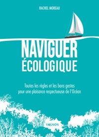 Rachel Moreau - Naviguer écologique - Toutes les règles et les bons gestes pour une plaisance respectueuse de l'Océan.