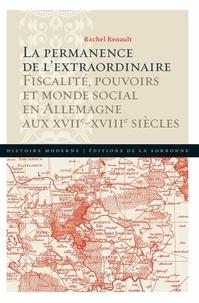 Rachel Renault - La permanence de l'extraordinaire - Fiscalité, pouvoirs et monde social en Allemagne aux XVIIe-XVIIIe siècles.