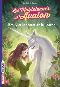 Rachel Roberts - Les magiciennes d'Avalon, Tome 04 - Emily et le secret de la licorne.