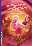 Rachel Roberts et Julia Blattman - Les magiciennes d'Avalon Tome 5 : Kara superstar.