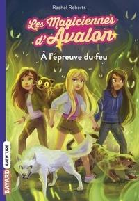 Rachel Roberts - Les magiciennes d'Avalon Tome 6 : A l'épreuve du feu.