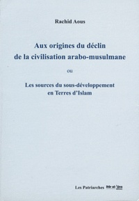 Rachid Aous - Aux origines du déclin de la civilisation arabo-musulmane - Les sources du sous-développement en terres d'Islam.