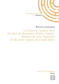 Rachid Lehdahda - Le corps et l'espace dans les voix de Marrakech d'Ellias Canetti, Makbara de Juan Goytisolo et Marra.