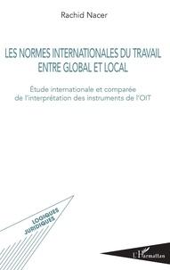 Rachid Nacer - Les normes internationales du travail entre global et local - Etude internationale et comparée de l'interprétation des instruments de l'OIT.