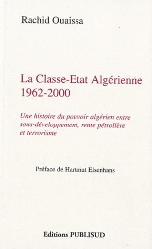 Rachid Ouaissa - La Classe-Etat algérienne 1962-2000 - Une histoire du pouvoir algérien entre sous-développement, rente pétrolière et terrorisme.