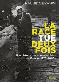 Rachida Brahim - La Race tue deux fois - Une histoire des crimes racistes en France (1970-2000).