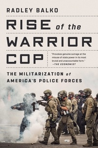 Radley Balko - Rise of the Warrior Cop - The Militarization of America's Police Forces.