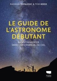 Radmila Topalovic et Tom Kerss - Le guide de l'astronome débutant - Bien commencer dans l'observation du ciel.