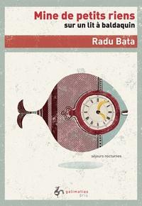 Radu Bata - Mine de petits riens sur un lit à baldaquin - Rêves d'insomniaque transcrits dans un journal de bord judicieusement déraisonnable.