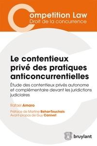 Rafael Amaro - Le contentieux privé des pratiques anticoncurrentielles - Etude des contentieux privés autonome et complémentaire devant les juridictions judiciaires.