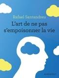 Rafael Santandreu - L'art de ne pas s'empoisonner la vie.