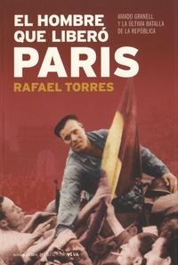 Rafael Torres - El hombre que libero Paris - Amado Granell y la ultima batalla de la republica.