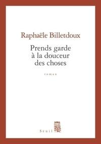 Rafaële Billetdoux - Prends garde à la douceur des choses.
