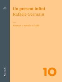 Rafaële Germain - Un présent infini - Notes sur la mémoire et l'oubli.