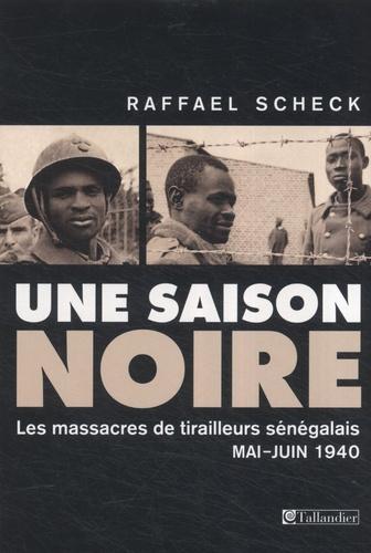 Raffael Scheck - Une saison noire - Les massacres de tirailleurs sénégalais, mai-juin 1940.