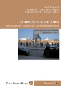 Raffaele Cattedra et Pascal Garret - Patrimoines en situation. Constructions et usages en différents contextes urbains - Exemples marocains, libanais, égyptien et suisse.