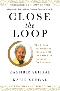 Raghbir Sehgal et Kabir Sehgal - Close the Loop - The Life of an American Dream CEO & His Five Lessons for Success.