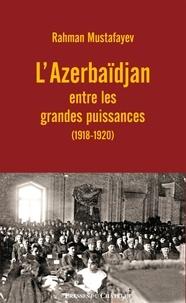 Rahman Mustafayev - L'Azerbadjan entre les grandes puissances (1918-1920).