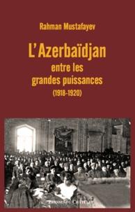 Rahman Mustafayev - L'Azerbaïdjan entre les grandes puissances (1918-1920).