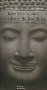 Raimon Panikkar - Le Silence du Bouddha - Une introduction à l'athéisme religieux.