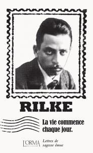 Rainer Maria Rilke et Marco Federici Solari - La vie commence chaque jour - Lettres de sagesse émue.