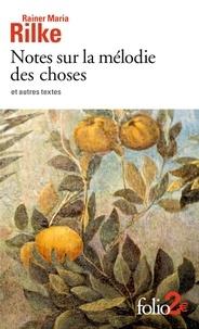 Rainer Maria Rilke - Notes sur la mélodie des choses et autres textes.