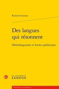 Rainier Grutman - Des langues qui résonnent - Hétérolinguisme et lettres québécoises.