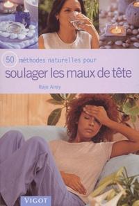 50 méthodes naturelles pour soulager les maux de tête - Raje Airey |