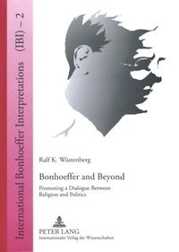Ralf k. Wüstenberg - Bonhoeffer and Beyond - Promoting a Dialogue Between Religion and Politics.