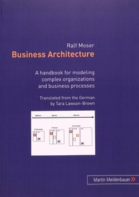 Ralf Moser - Business Architecture - A handbook for modeling complex organizations and business processes.