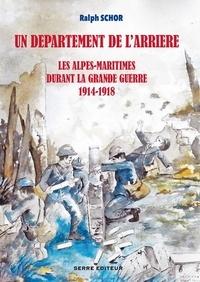 Ralph Schor - Un département de l'arrière - Les Alpes-Maritimes durant la Grande Guerre 1914-1918.