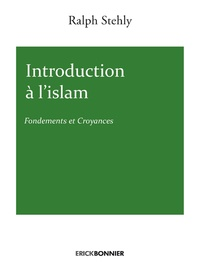 Ralph Stehly - Introduction à l'islam - Fondements et croyances.