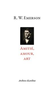 Ralph Waldo Emerson - Amitié, amour, art.