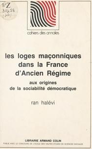 Ran Halévi et  École des hautes études en sci - Les loges maçonniques dans la France d'Ancien régime, aux origines de la sociabilité démocratique.