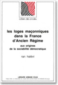 Ran Halévi - Les loges maçonniques dans la France d'Ancien Régime - Aux origines de la sociabilité démocratique.