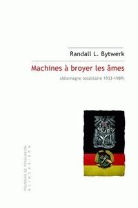Randall L. Bytwerk - Machines à broyer les âmes - Allemagne totalitaire 1933-1989.