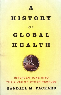 Randall M. Packard - A History of Global Health - Interventions into the Lives of Other Peoples.