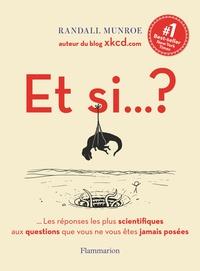 Randall Munroe - Et si... ? - Les réponses les plus scientifiques aux questions que vous ne vous êtes jamais posées.