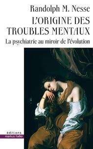 Randolph M. Nesse - L'origine des troubles mentaux - La psychiatrie au miroir de l'évolution.