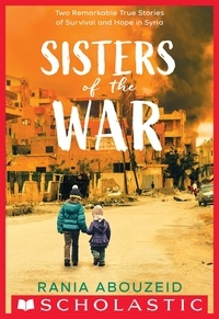 Rania Abouzeid - Sisters of the War: Two Remarkable True Stories of Survival and Hope in Syria (Scholastic Focus).