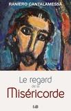 Raniero Cantalamessa - Le regard de la miséricorde - Petit traité sur la Miséricorde de Dieu et celle de l'homme.
