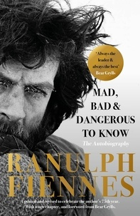 Ranulph Fiennes - Mad, Bad and Dangerous to Know - Updated and revised to celebrate the author's 75th year.