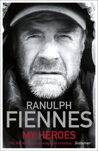 Ranulph Fiennes - My Heroes: Extraordinary Courage, Exceptional People - Extraordinary Courage, Exceptional People.