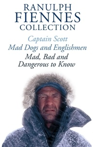 Ranulph Fiennes - The Ranulph Fiennes Collection: Captain Scott; Mad, Bad and Dangerous to Know & Mad, Dogs and Englishmen.