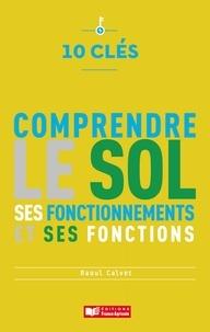 Raoul Calvet - 10 clés pour comprendre le sol - Ses fonctionnements et ses fonctions.