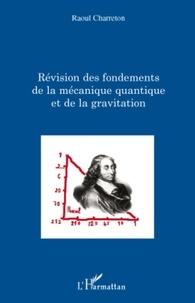 Raoul Charreton - Révision des fondements de la mécanique quantique et de la gravitation.