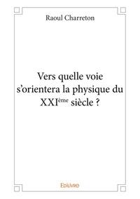 Raoul Charreton - Vers quelle voie s'orientera la physique du XXIème siècle ?.