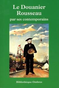 Raoul Coquereau - Le douanier Rousseau par ces contemporains - Critiques, écrits, entretiens, essais, monographies, souvenirs, témoignages précédé d'une Chronologie détaillée.